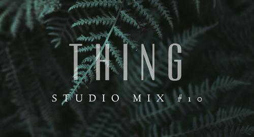 Thing - Studio Mix #10 [Dec.2017]
