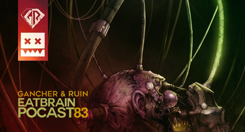 Gancher & Ruin - Eatbrain Podcast #83 [Jan.2019]